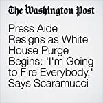 Press Aide Resigns as White House Purge Begins: 'I'm Going to Fire Everybody,' Says Scaramucci | Ashley Parker
