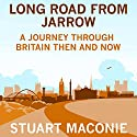 Long Road from Jarrow: A journey through Britain then and now Audiobook by Stuart Maconie Narrated by Stuart Maconie
