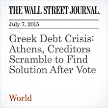 Greek Debt Crisis: Athens, Creditors Scramble to Find Solution After Vote (       UNABRIDGED) by Gabriele Steinhauser, Andrea Thomas, Matthew Dalton Narrated by Ken Borgers