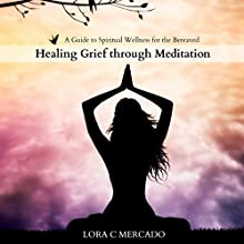Healing Grief Through Meditation: A Guide to Spiritual Wellness for the Bereaved (       UNABRIDGED) by Lora C. Mercado Narrated by Matilda Novak