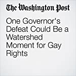 One Governor's Defeat Could Be a Watershed Moment for Gay Rights | Dana Milbank