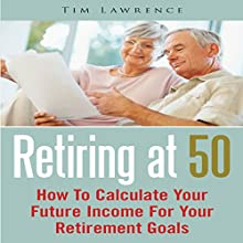 Retiring at 50: How to Calculate Your Future Income for Your Retirement Goals (       UNABRIDGED) by Tim Lawrence Narrated by Troy McElfresh