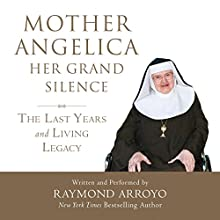 Mother Angelica: Her Grand Silence: The Last Years and Living Legacy Audiobook by Raymond Arroyo Narrated by Raymond Arroyo