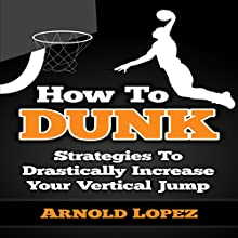 How to Dunk: Strategies to Drastically Increase Your Vertical Jump (       UNABRIDGED) by Arnold Lopez Narrated by Jason Lovett