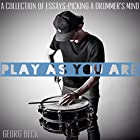 Play as You Are: A Collection of Essays - Picking a Drummer's Mind Hörbuch von Georg Beck Gesprochen von: Georg Beck