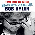 Time Out of Mind: The Lives of Bob Dylan Audiobook by Ian Bell Narrated by David Thorpe