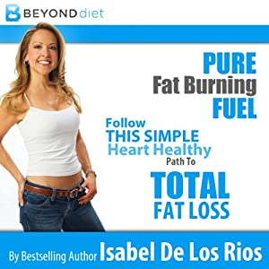 Pure Fat Burning Fuel: Follow This Simple, Heart Healthy Path to Total Fat Loss, The Beyond Diet | [Isabel De Los Rios]