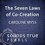 The Seven Laws of Co-Creation: Harnessing the Power of Choice to Tranforming Your Life | Caroline Myss