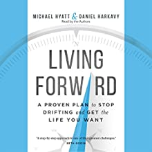 Living Forward: A Proven Plan to Stop Drifting and Get the Life You Want Audiobook by Michael Hyatt, Daniel Harkavy Narrated by Michael Hyatt, Daniel Harkavy