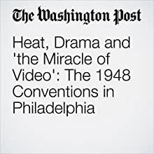 Heat, Drama and 'the Miracle of Video': The 1948 Conventions in Philadelphia Other by Marilyn S. Greenwald Narrated by Sam Scholl