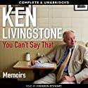 You Can't Say That: A Memoir (       UNABRIDGED) by Ken Livingstone Narrated by Cameron Stewart