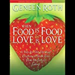 When Food is Food & Love is Love: A Step-by-Step Spiritual Program to Break Free from Emotional Eating | Geneen Roth