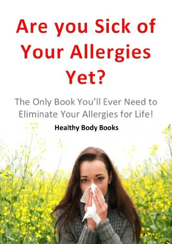 Are You Sick Of Your Allergies Yet? The Only Book You'll Ever Need to Eliminate Your Allergies for Life! (Allergies, Physical diseases and disorders)