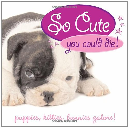 So Cute You Could Die!: Puppies, Kitties, Bunnies galore!