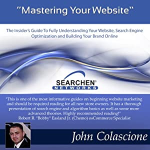 Mastering Your Website: Insider's Guide to Fully Understanding Your Website, Search Engine Optimization, and Building Your Brand, Volume 1 | [John Colascione]
