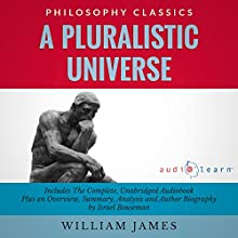 A Pluralistic Universe by William James: The Complete Work Plus an Overview, Chapter by Chapter Summary and Author Biography! (       UNABRIDGED) by William James, Israel Bouseman Narrated by Bruce T. Harvey
