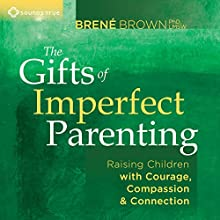 The Gifts of Imperfect Parenting: Raising Children with Courage, Compassion, and Connection Speech by Brené Brown Narrated by Brené Brown