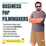 Business for Filmakers: The Quick Dirty and Uncensored Secrets to a Six Figure Video Business from the Worlds Ballsiest Filmaker | Den Lennie