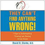 They Can't Find Anything Wrong: 7 Keys to Understanding, Treating, and Healing Stress Illness | David D. Clarke, M.D.