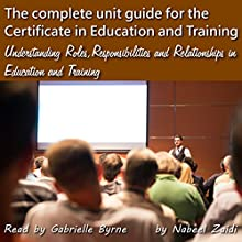 The Complete Unit Guide for the Certificate in Education and Training: Understanding Roles, Responsibilities and Relationships in Education and Training, Volume 1 (       UNABRIDGED) by Nabeel Zaidi Narrated by Gabrielle Byrne