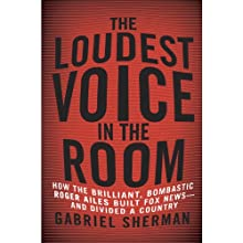 The Loudest Voice in the Room: How the Brilliant, Bombastic Roger Ailes Built Fox News - and Divided a Country Audiobook by Gabriel Sherman Narrated by Erik Singer