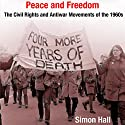 Peace and Freedom: The Civil Rights and Antiwar Movements in the 1960s (Politics and Culture in Modern America) Audiobook by Simon Hall Narrated by Mike Iykins