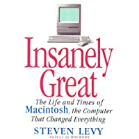 Insanely Great: The Life and Times of Macintosh, the Computer that Changed Everything (       UNABRIDGED) by Steven Levy Narrated by Steven Levy