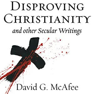 Disproving Christianity and Other Secular Writings (2nd edition, revised) | [David G. McAfee]