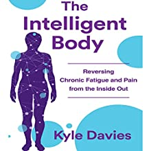 The Intelligent Body: Reversing Chronic Fatigue and Pain from the Inside Out Audiobook by Kyle L. Davies Narrated by Walter Dixon