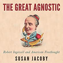 The Great Agnostic: Robert Ingersoll and American Freethought Audiobook by Susan Jacoby Narrated by Rich Miller