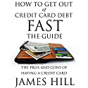 How to Get Out of Credit Card Debt Fast - the Guide: The Pros and Cons of Having a Credit Card Audiobook by James Hill Narrated by Joshua Bennington