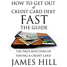 How to Get Out of Credit Card Debt Fast - the Guide: The Pros and Cons of Having a Credit Card (       UNABRIDGED) by James Hill Narrated by Joshua Bennington