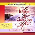 A Woman After God's Own Heart: Making His Desire Your Own (       UNABRIDGED) by Elizabeth George Narrated by Elizabeth George