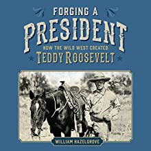 Forging a President: How the Wild West Created Teddy Roosevelt Audiobook by William Hazelgrove Narrated by Greg Littlefield