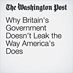Why Britain's Government Doesn't Leak the Way America's Does   Adam Taylor