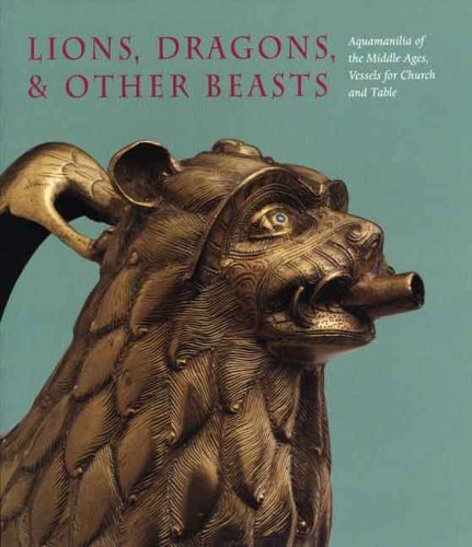 Lions, Dragons, & other Beasts: Aquamanilia of the Middle Ages: Vessels for Church and Table (Bard Graduate Center for Studies in the Decorative Arts, Design & Culture)