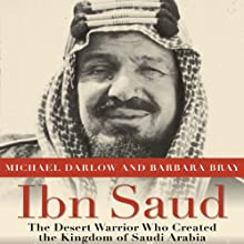 Ibn Saud: The Desert Warrior Who Created the Kingdom of Saudi Arabia Audiobook by Michael Darlow, Barbara Bray Narrated by Brian Bascle