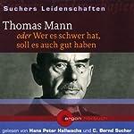 Thomas Mann oder Wer es schwer hat, soll es auch gut haben (Suchers Leidenschaften) | C. Bernd Sucher