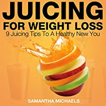 Juicing for Weight Loss: 9 Juicing Tips to a Healthy New You (       UNABRIDGED) by Samantha Michaels Narrated by Chris Brinkley