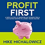 Profit First: A Simple System to Transform Any Business from a Cash-Eating Monster to a Money-Making Machine | Mike Michalowicz