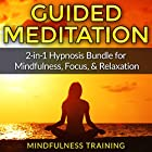 Guided Meditation: 2-in-1 Hypnosis Bundle for Mindfulness, Focus, & Relaxation Hörbuch von  Mindfulness Training Gesprochen von:  Mindfulness Training