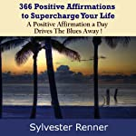 366 Positive Affirmations to Supercharge Your Life: A Positive Affirmation a Day Drives The Blues Away! | Sylvester Renner