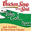 Chicken Soup for the Soul - Tales of Golf and Sport: The Joy, Frustration, and Humor of Golf and Sport (       UNABRIDGED) by Jack Canfield, Mark Victor Hansen Narrated by Fleet Cooper