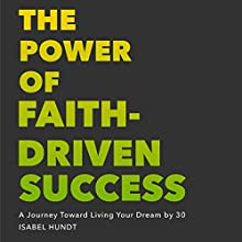The Power of Faith-Driven Success: A Journey Toward Living Your Dream by 30 Audiobook by Isabel Hundt Narrated by Isabel Hundt