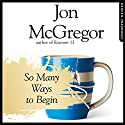 So Many Ways to Begin Audiobook by Jon McGregor Narrated by Matt Bates