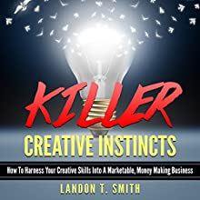 Killer Creative Instincts: How to Harness Your Creative Skills into a Marketable, Money Making Business Audiobook by Landon T. Smith Narrated by Jim D. Johnston