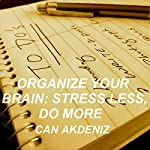 Organize Your Brain: Stress Less, Do More (Self Improvement & Habits) (Volume 4) | Can Akdeniz