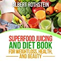 Superfood Juicing and Diet Book: Weightloss, Health, and Beauty Audiobook by Albert Rothstein Narrated by Jessie Goodwin