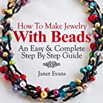 How To Make Jewelry With Beads: An Easy & Complete Step By Step Guide (Ultimate How To Guides) | Janet Evans