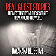 Real Ghost Stories: The Most Terrifying Ghost Stories from Around the World Audiobook by Dayanara Blue Star Narrated by John R. Crosthwaite